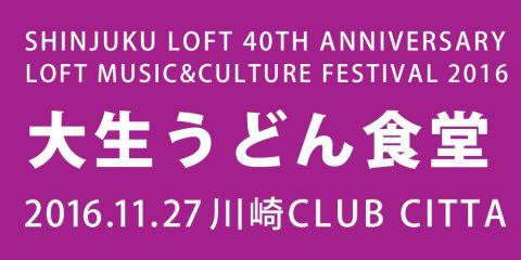 SHINJUKU LOFT 40TH ANNIVERSARY LOFT MUSIC&CULTURE FESTIVAL 2016 大生うどん食堂