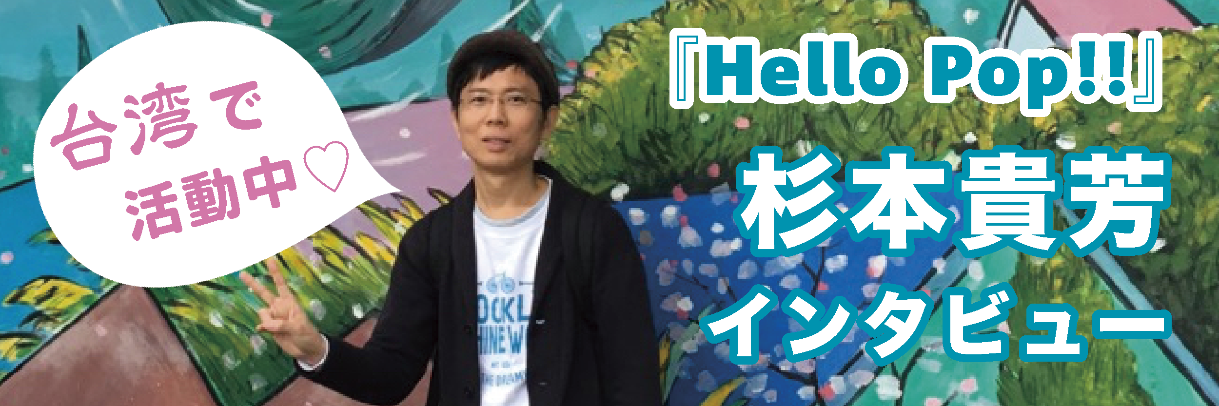 台湾で活躍している日本人!『Hello Pop!!』の杉本貴芳さんにインタビュー