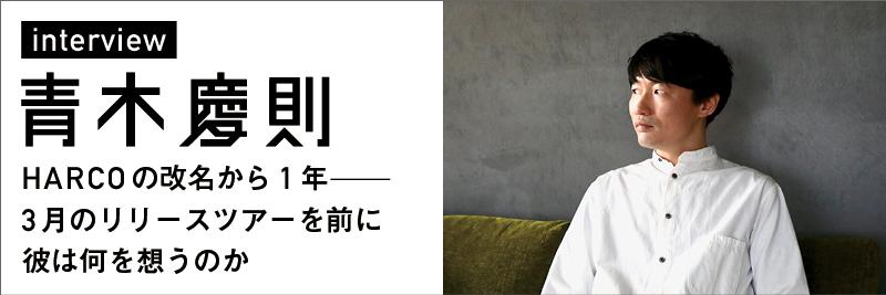 青木慶則 インタビュー | HARCO改名から1年 - 3月のリリースツアーを前に彼は何を想うのか